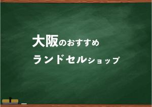 大阪でランドセルを試して選べるショップ19選と失敗しない選び方
